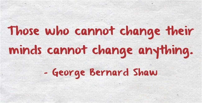 Those who cannot change their minds cannot change anything. - George Bernard Shaw